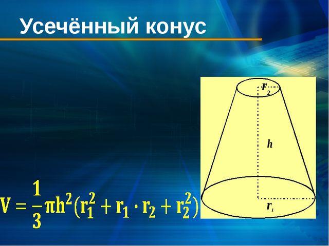 Усечённый конус Геометрическое тело, отсекаемое от круглого конуса плоскостью...