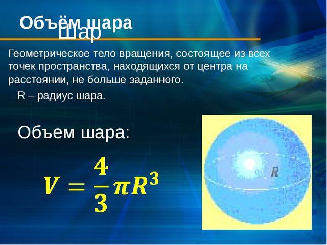 Объём шара Шар Геометрическое тело вращения, состоящее из всех точек простран...
