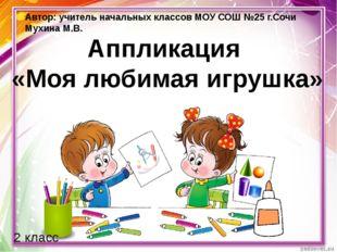Аппликация «Моя любимая игрушка» 2 класс Автор: учитель начальных классов МОУ