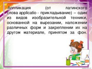 Аппликация (от латинского словаapplicatio- прикладывание) – один из видов