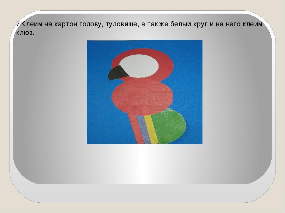 7.Клеим на картон голову, туловище, а также белый круг и на него клеим клюв.