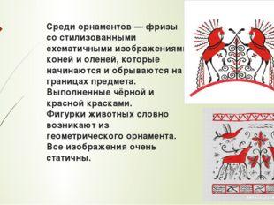 Среди орнаментов— фризы со стилизованными схематичными изображениями коней и