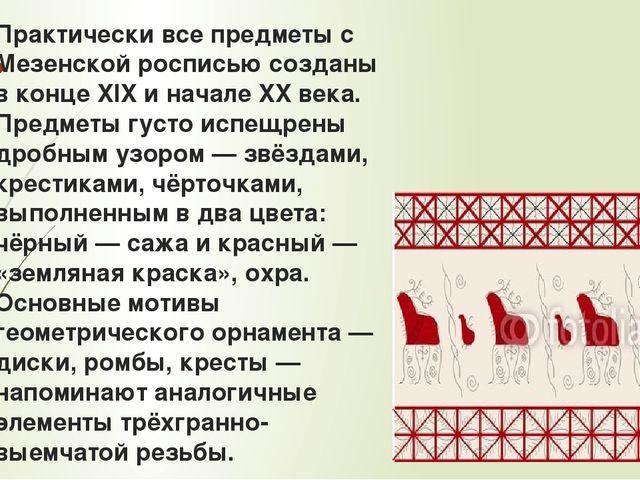 Практически все предметы с Мезенской росписью созданы в конце XIX и начале XX...