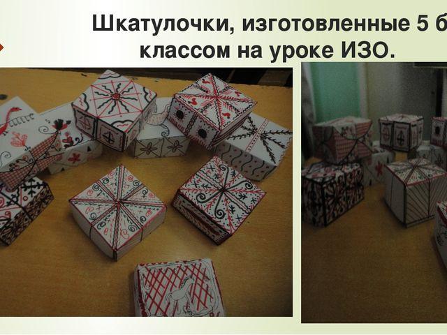 Шкатулочки, изготовленные 5 б классом на уроке ИЗО.