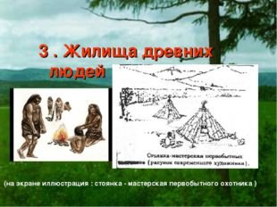 3 . Жилища древних людей (на экране иллюстрация : стоянка - мастерская перво
