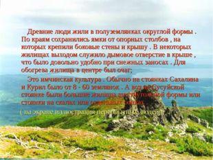 Древние люди жили в полуземлянках округлой формы . По краям сохранились ямки