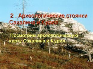 2 . Археологические стоянки Сахалина и Курил . Посмотрим археологическую кар