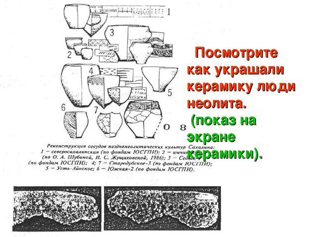 Посмотрите как украшали керамику люди неолита. (показ на экране керамики).