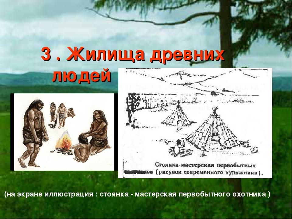 3 . Жилища древних людей (на экране иллюстрация : стоянка - мастерская перво...