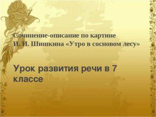 Сочинение-описание по картине И. И. Шишкина «Утро в сосновом лесу» Урок разви