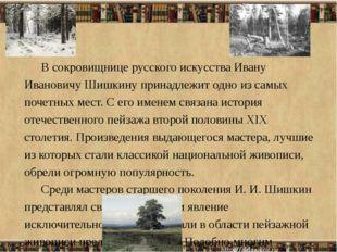 В сокровищнице русского искусства Ивану Ивановичу Шишкину принадлежит одно из