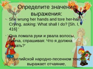 Определите значение выражения: She wrung her hands and tore her hair, Crying,