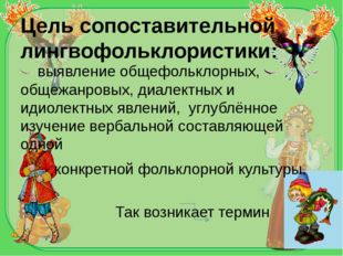 Цель сопоставительной лингвофольклористики: выявление общефольклорных, общежа