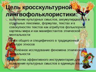 Цель кросскультурной лингвофольклористики: выявление культурных смыслов, акку