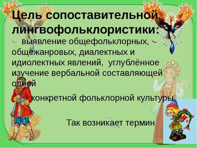 Цель сопоставительной лингвофольклористики: выявление общефольклорных, общежа...