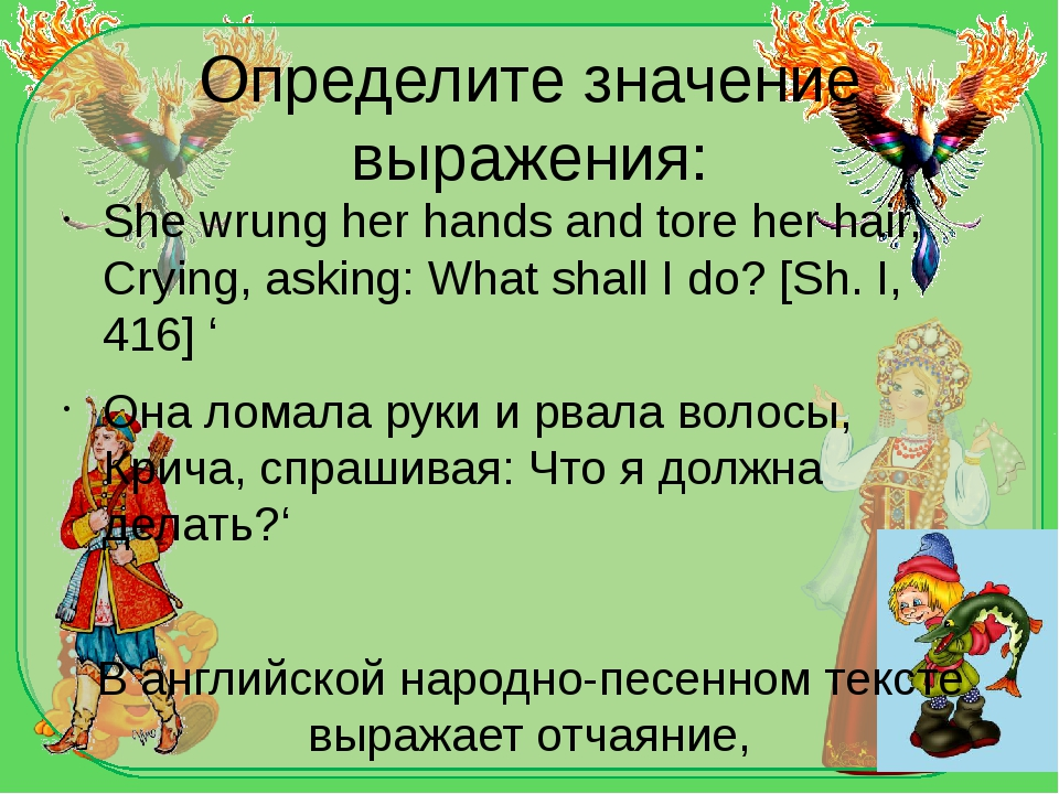 Определите значение выражения: She wrung her hands and tore her hair, Crying,...