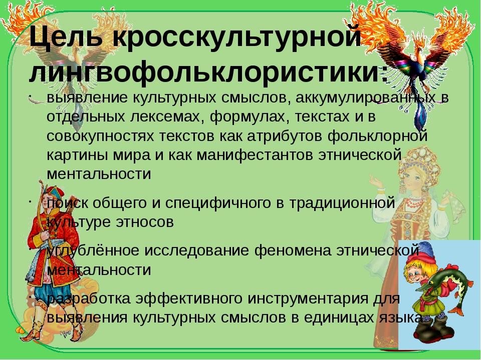 Цель кросскультурной лингвофольклористики: выявление культурных смыслов, акку...