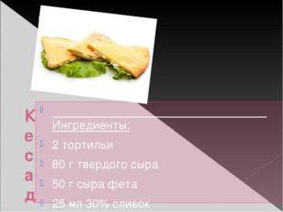 Кесадилья с сыром Ингредиенты: 2 тортильи 80 г твердого сыра 50 г сыра фета