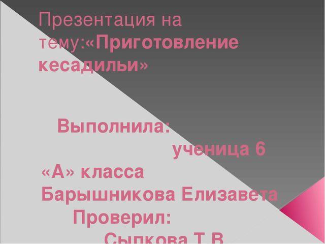 Презентация на тему:«Приготовление кесадильи» Выполнила: ученица 6 «А» класса...