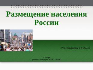 Размещение населения России Урок географии в 8 классе Е.П.Горб учитель геогра
