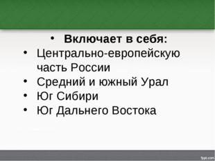 Включает в себя: Центрально-европейскую часть России Средний и южный Урал Юг