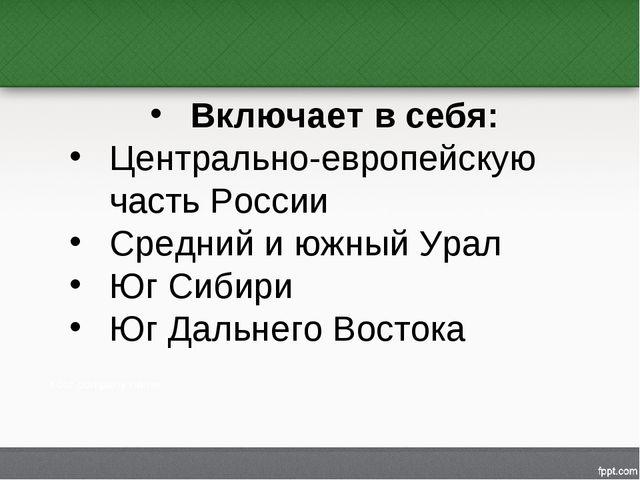 Включает в себя: Центрально-европейскую часть России Средний и южный Урал Юг...