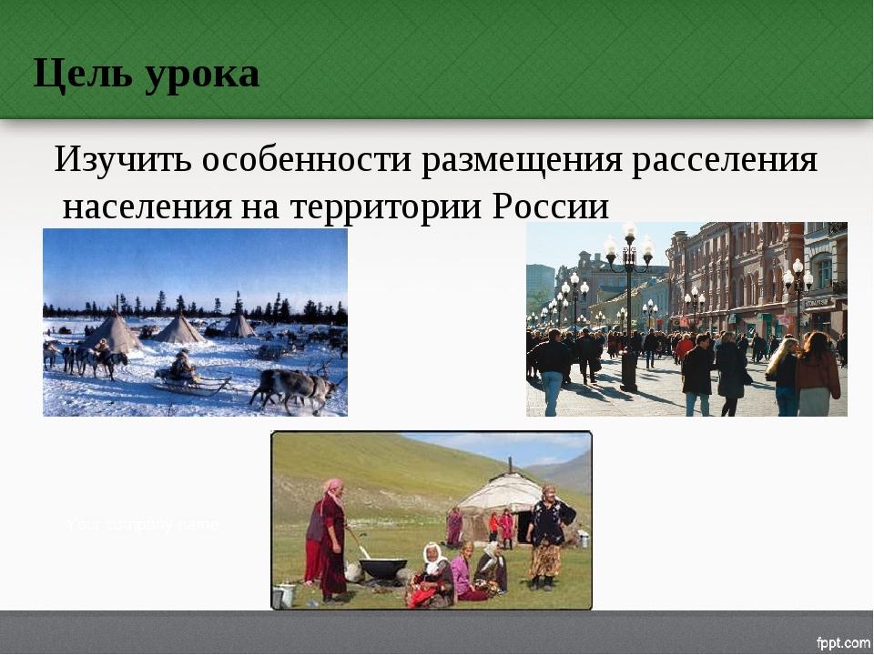 Цель урока Изучить особенности размещения расселения населения на территории...