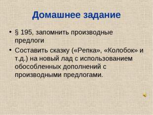 Домашнее задание § 195, запомнить производные предлоги Составить сказку («Реп