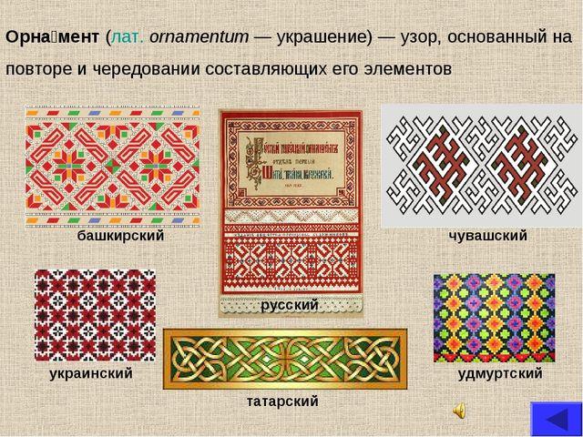 Орна́мент (лат.ornamentum — украшение) — узор, основанный на повторе и черед...