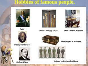 Hobbies of famous people. Dmitrey Mendeleyev  Gerbert Wales   Peter I Peter