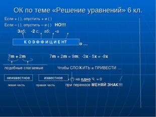 ОК по теме «Решение уравнений» 6 кл. Если + ( ), опустить + и ( ) Если – ( ),