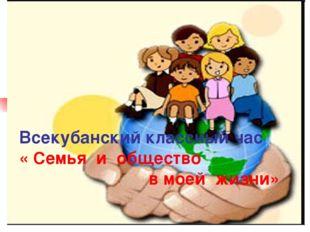 Всекубанский классный час « Семья и общество в моей жизни»