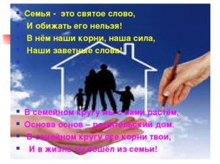 Семья - это святое слово, И обижать его нельзя! В нём наши корни, наша сила,