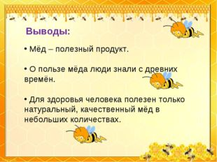 Выводы: Мёд – полезный продукт. О пользе мёда люди знали с древних времён. Дл