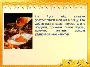 На Руси мёд активно употреблялся людьми в пищу. Его добавляли в каши, творог,