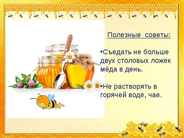 Полезные советы: Съедать не больше двух столовых ложек мёда в день. Не раство...