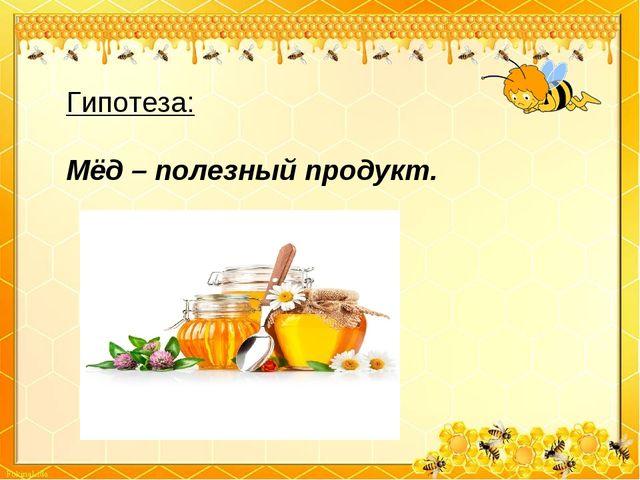 Гипотеза: Мёд – полезный продукт.