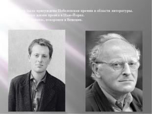 В 1987 ему была присуждена Нобелевская премия в области литературы. Последние