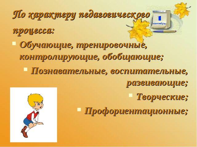 По характеру педагогического процесса: Обучающие, тренировочные, контролирующ...