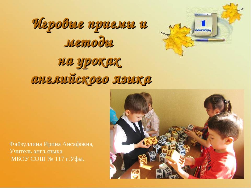 Игровые приемы и методы на уроках английского языка Файзуллина Ирина Ансафовн...