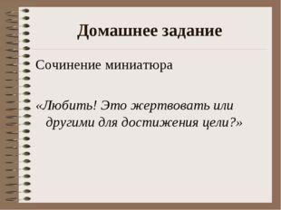 Домашнее задание Сочинение миниатюра «Любить! Это жертвовать или другими для