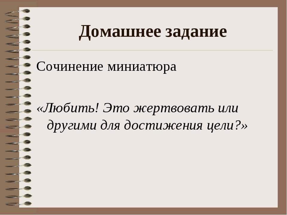Домашнее задание Сочинение миниатюра «Любить! Это жертвовать или другими для...