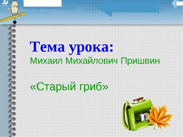 Тема урока: Михаил Михайлович Пришвин «Старый гриб»