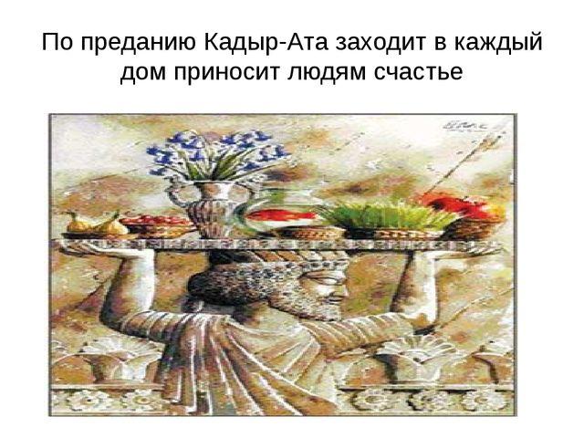По преданию Кадыр-Ата заходит в каждый дом приносит людям счастье
