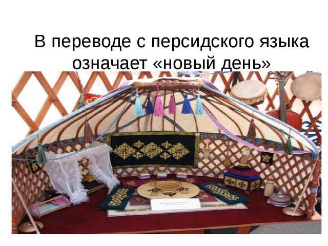 В переводе с персидского языка означает «новый день»