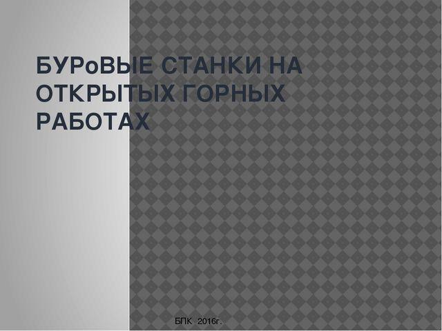 БУРоВЫЕ СТАНКИ НА ОТКРЫТЫХ ГОРНЫХ РАБОТАХ БПК 2016г.
