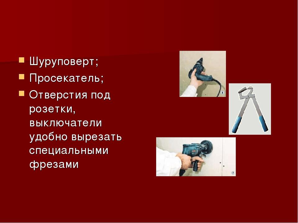 Шуруповерт; Просекатель; Отверстия под розетки, выключатели удобно вырезать с...