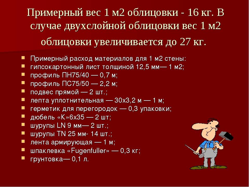Примерный вес 1 м2 облицовки - 16 кг. В случае двухслойной облицовки вес 1 м2...