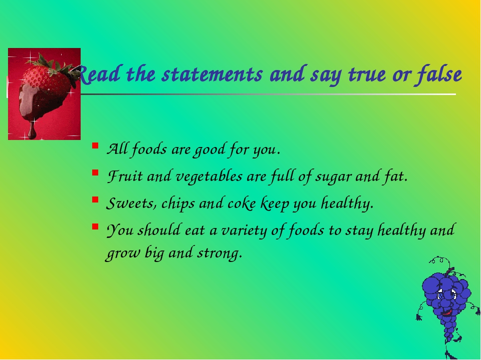 Read the statements and say true or false All foods are good for you. Fruit a...