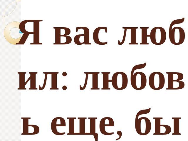 Яваслюбил:любовьеще,бытьможет, В душе моей угасла не совсем; Но пусть о...